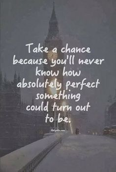 take a chance you'll never know